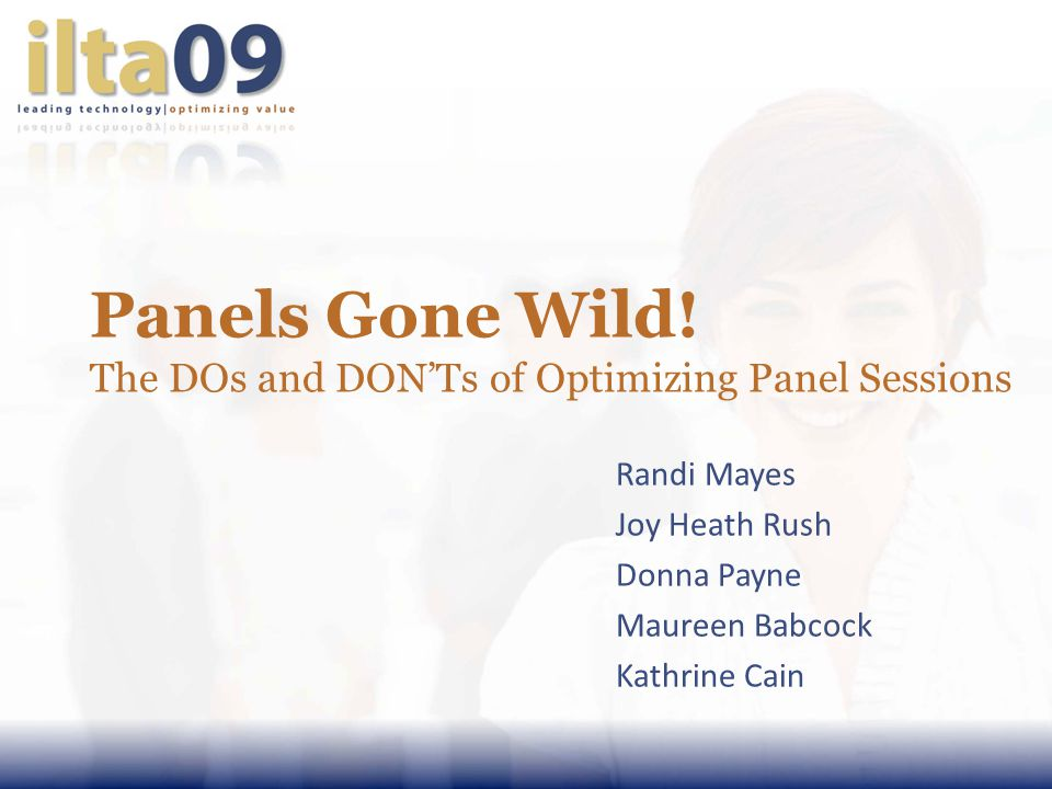 Panels Gone Wild! The DOs and DONTs of Optimizing Panel Sessions Randi Mayes Joy Heath Rush Donna Payne Maureen Babcock Kathrine Cain