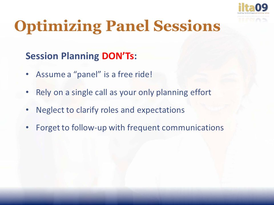 Optimizing Panel Sessions Session Planning DONTs: Assume a panel is a free ride.