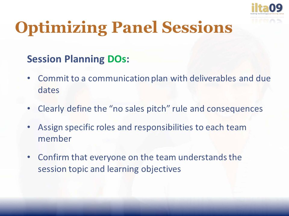 Optimizing Panel Sessions Session Planning DOs: Commit to a communication plan with deliverables and due dates Clearly define the no sales pitch rule and consequences Assign specific roles and responsibilities to each team member Confirm that everyone on the team understands the session topic and learning objectives