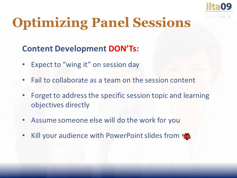 Optimizing Panel Sessions Content Development DONTs: Expect to wing it on session day Fail to collaborate as a team on the session content Forget to address the specific session topic and learning objectives directly Assume someone else will do the work for you Kill your audience with PowerPoint slides from