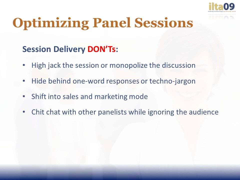 Optimizing Panel Sessions Session Delivery DONTs: High jack the session or monopolize the discussion Hide behind one-word responses or techno-jargon Shift into sales and marketing mode Chit chat with other panelists while ignoring the audience