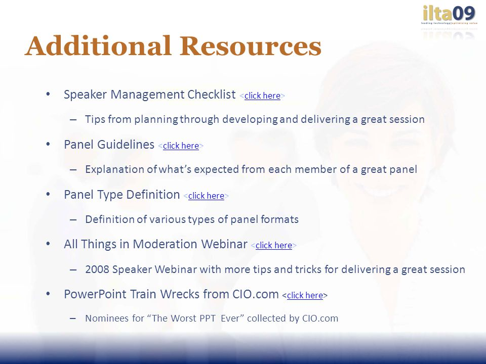Additional Resources Speaker Management Checklist click here – Tips from planning through developing and delivering a great session Panel Guidelines click here – Explanation of whats expected from each member of a great panel Panel Type Definition click here – Definition of various types of panel formats All Things in Moderation Webinar click here – 2008 Speaker Webinar with more tips and tricks for delivering a great session PowerPoint Train Wrecks from CIO.com click here – Nominees for The Worst PPT Ever collected by CIO.com