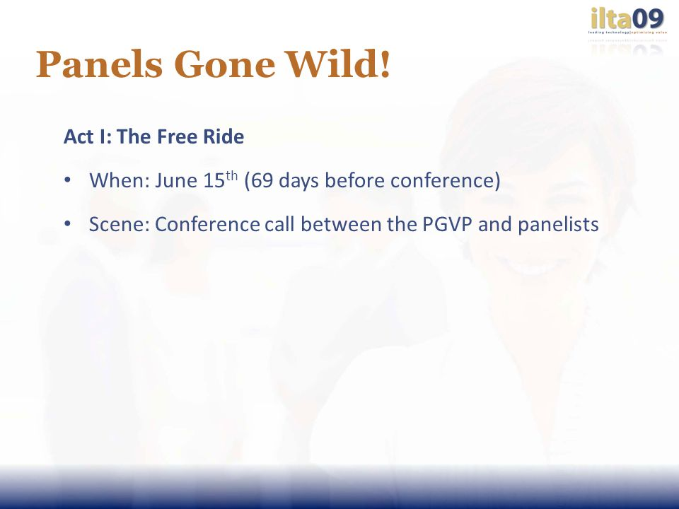 Panels Gone Wild! Act I: The Free Ride When: June 15 th (69 days before conference) Scene: Conference call between the PGVP and panelists