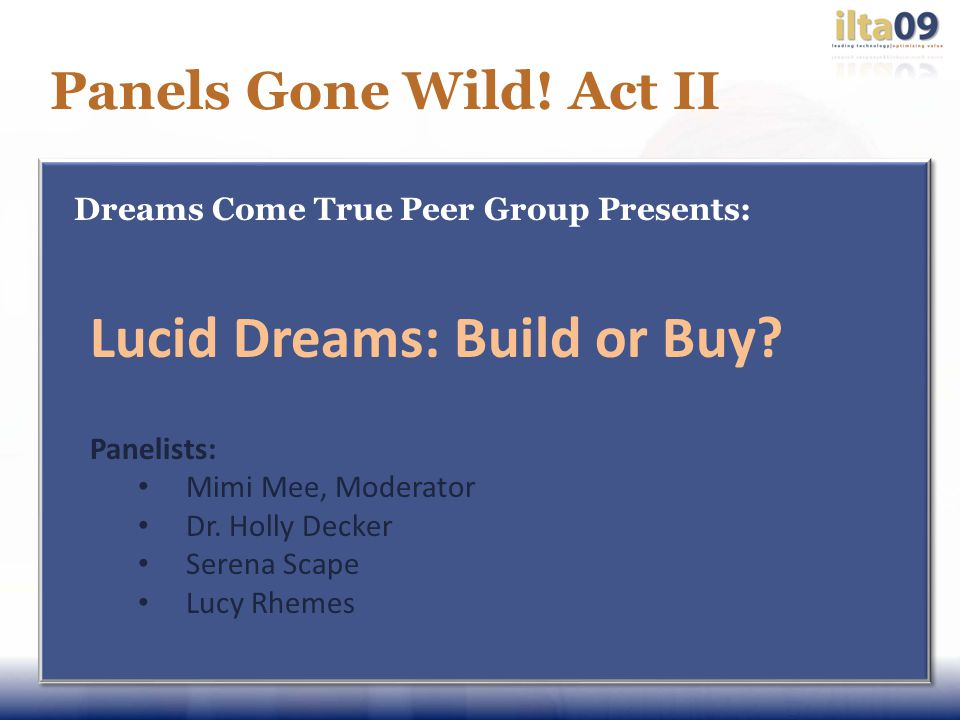 Panels Gone Wild! Act II Dreams Come True Peer Group Presents: Lucid Dreams: Build or Buy? Panelists: Mimi Mee, Moderator Dr. Holly Decker Serena Scap