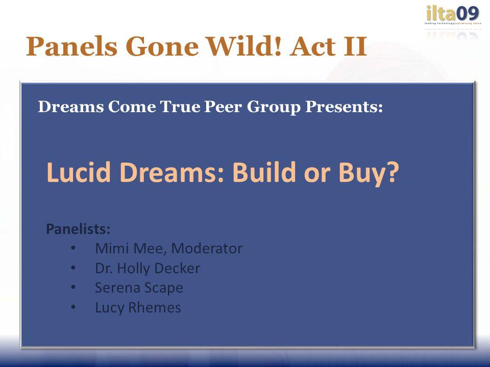Panels Gone Wild. Act II Dreams Come True Peer Group Presents: Lucid Dreams: Build or Buy.