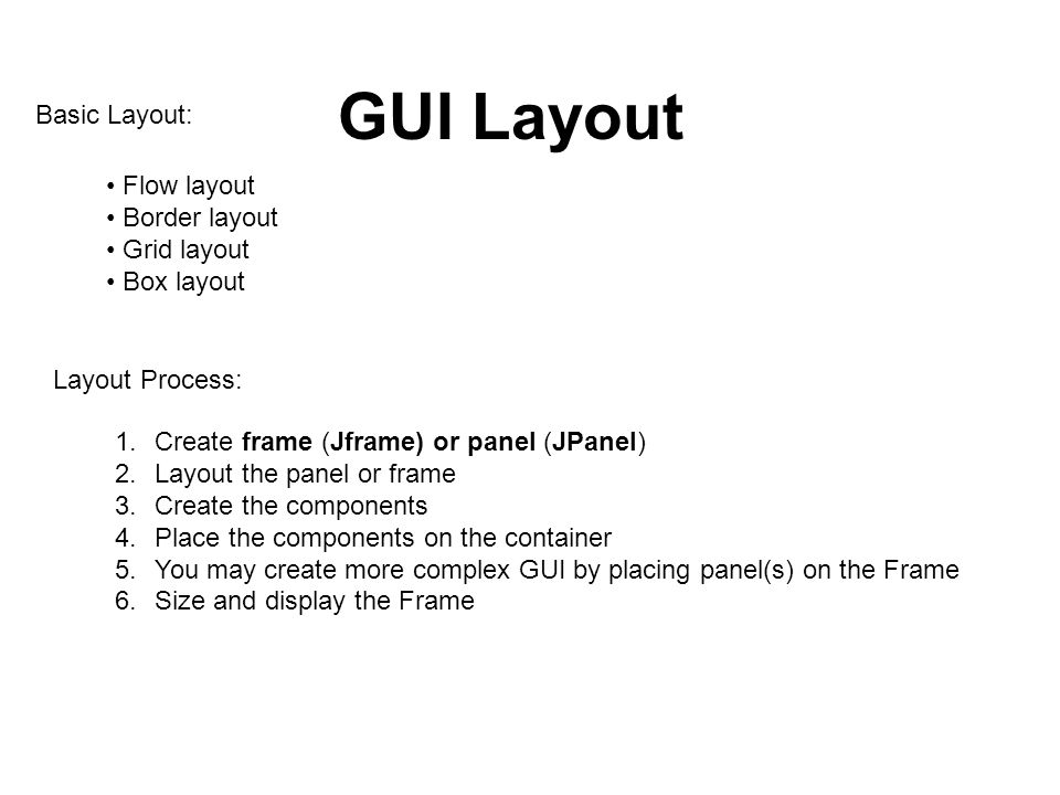 GUI Layout Basic Layout: Flow layout Border layout Grid layout Box layout Layout Process: 1.Create frame (Jframe) or panel (JPanel) 2.Layout the panel or frame 3.Create the components 4.Place the components on the container 5.You may create more complex GUI by placing panel(s) on the Frame 6.Size and display the Frame
