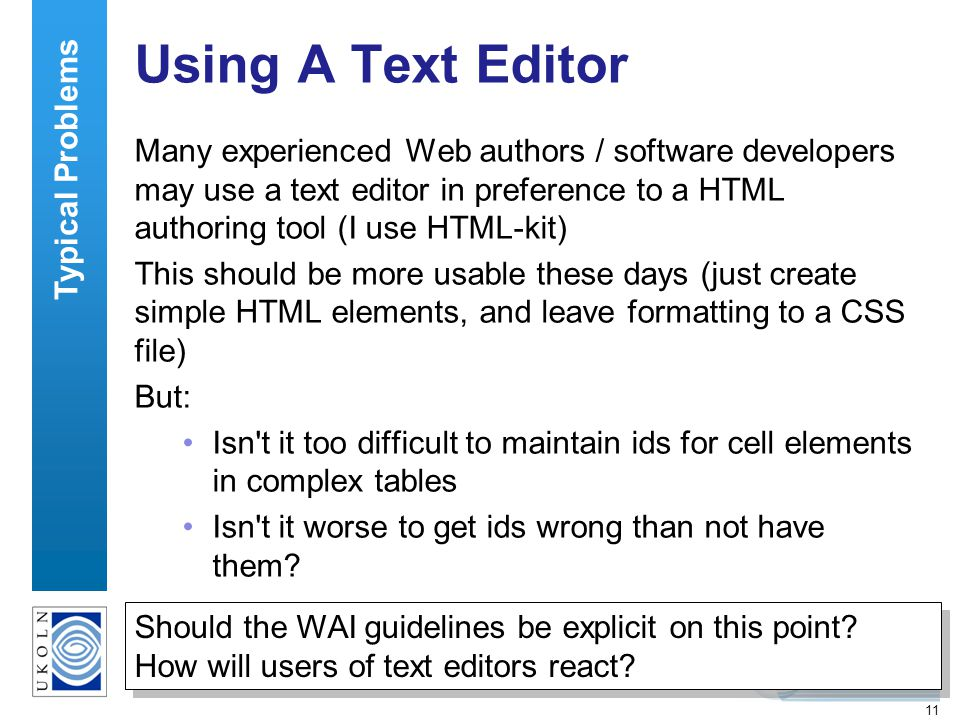 11 Using A Text Editor Many experienced Web authors / software developers may use a text editor in preference to a HTML authoring tool (I use HTML-kit) This should be more usable these days (just create simple HTML elements, and leave formatting to a CSS file) But: Isn t it too difficult to maintain ids for cell elements in complex tables Isn t it worse to get ids wrong than not have them.