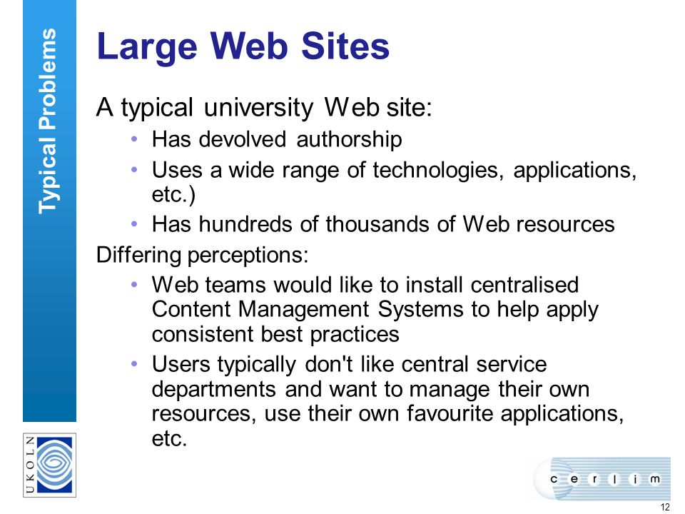 12 Large Web Sites A typical university Web site: Has devolved authorship Uses a wide range of technologies, applications, etc.) Has hundreds of thousands of Web resources Differing perceptions: Web teams would like to install centralised Content Management Systems to help apply consistent best practices Users typically don t like central service departments and want to manage their own resources, use their own favourite applications, etc.