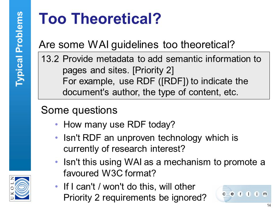 14 Too Theoretical? Are some WAI guidelines too theoretical? Typical Problems 13.2Provide metadata to add semantic information to pages and sites. [Pr