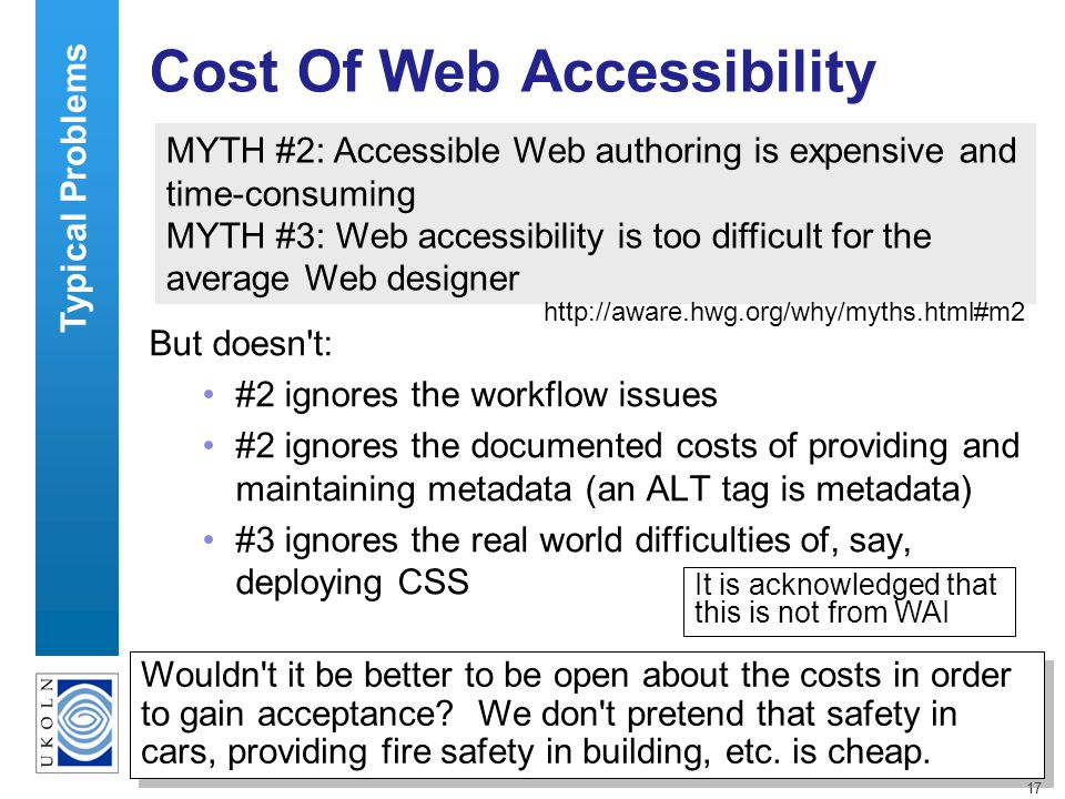 17 Cost Of Web Accessibility But doesn t: #2 ignores the workflow issues #2 ignores the documented costs of providing and maintaining metadata (an ALT tag is metadata) #3 ignores the real world difficulties of, say, deploying CSS MYTH #2: Accessible Web authoring is expensive and time-consuming MYTH #3: Web accessibility is too difficult for the average Web designer http://aware.hwg.org/why/myths.html#m2 Wouldn t it be better to be open about the costs in order to gain acceptance.