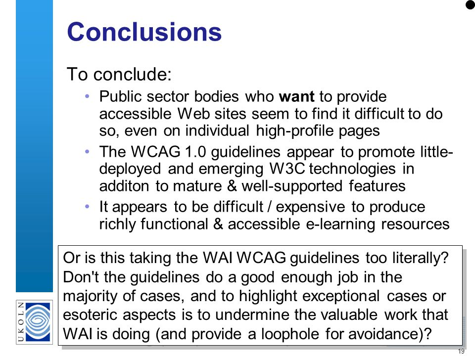 19 Conclusions To conclude: Public sector bodies who want to provide accessible Web sites seem to find it difficult to do so, even on individual high-profile pages The WCAG 1.0 guidelines appear to promote little- deployed and emerging W3C technologies in additon to mature & well-supported features It appears to be difficult / expensive to produce richly functional & accessible e-learning resources Or is this taking the WAI WCAG guidelines too literally.