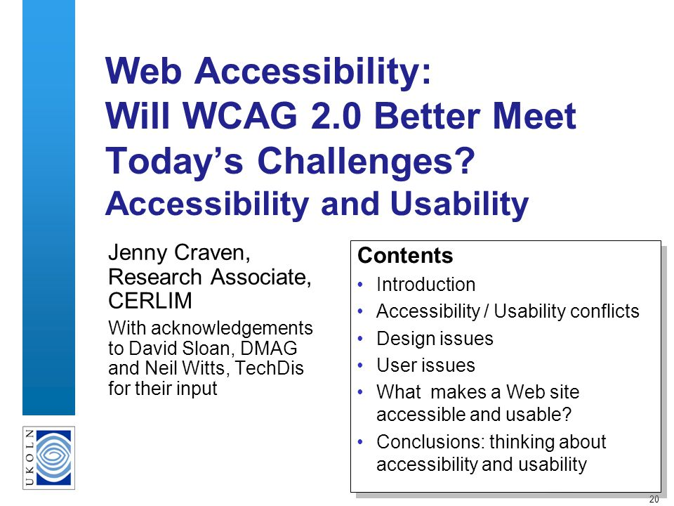 20 Web Accessibility: Will WCAG 2.0 Better Meet Todays Challenges? Accessibility and Usability Jenny Craven, Research Associate, CERLIM With acknowled