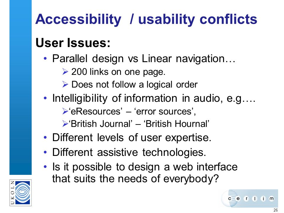 26 Accessibility / usability conflicts User Issues: Parallel design vs Linear navigation… 200 links on one page. Does not follow a logical order Intel