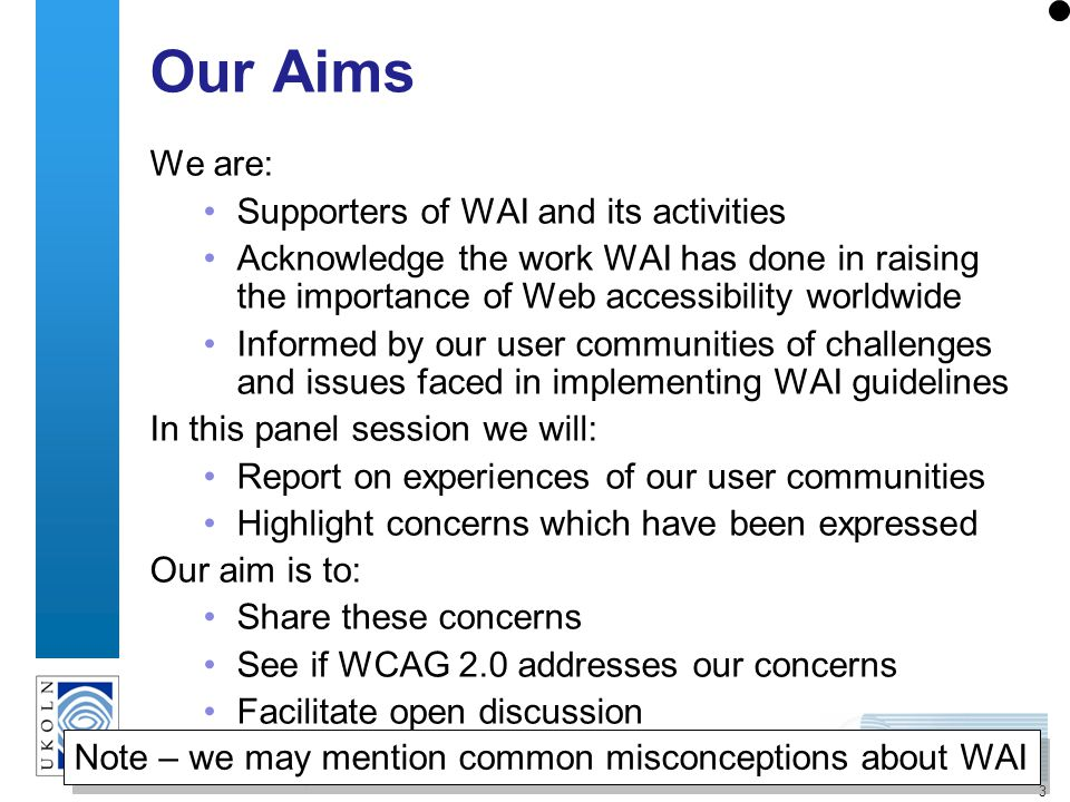 3 Our Aims We are: Supporters of WAI and its activities Acknowledge the work WAI has done in raising the importance of Web accessibility worldwide Informed by our user communities of challenges and issues faced in implementing WAI guidelines In this panel session we will: Report on experiences of our user communities Highlight concerns which have been expressed Our aim is to: Share these concerns See if WCAG 2.0 addresses our concerns Facilitate open discussion Note – we may mention common misconceptions about WAI