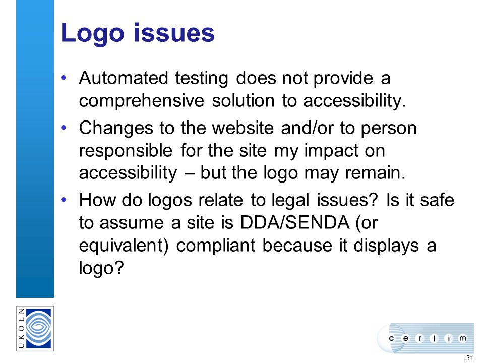 31 Logo issues Automated testing does not provide a comprehensive solution to accessibility. Changes to the website and/or to person responsible for t