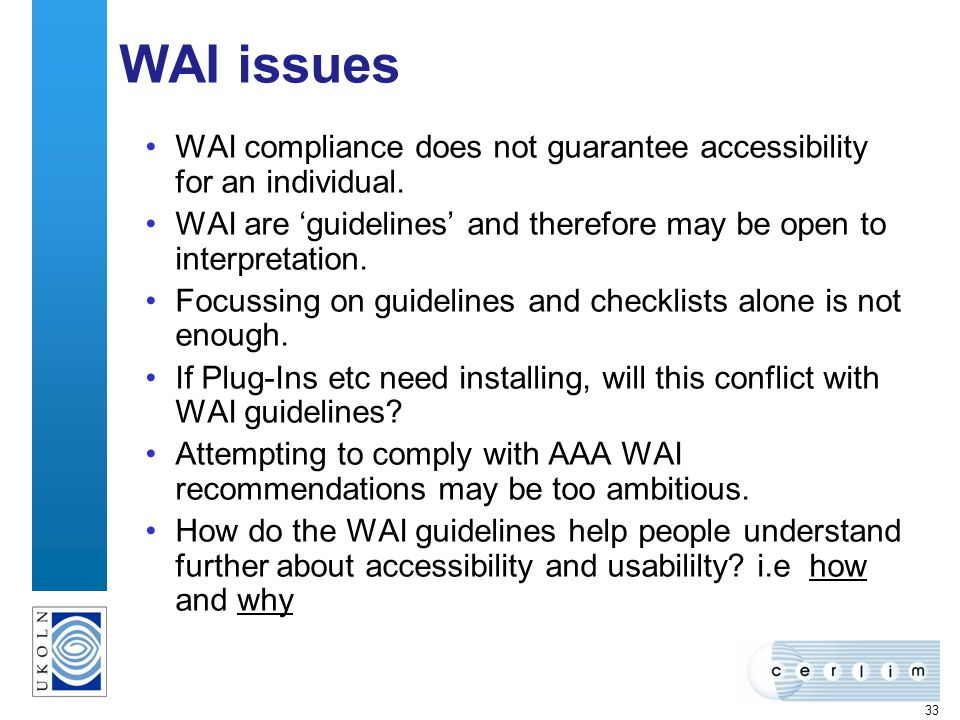 33 WAI issues WAI compliance does not guarantee accessibility for an individual. WAI are guidelines and therefore may be open to interpretation. Focus