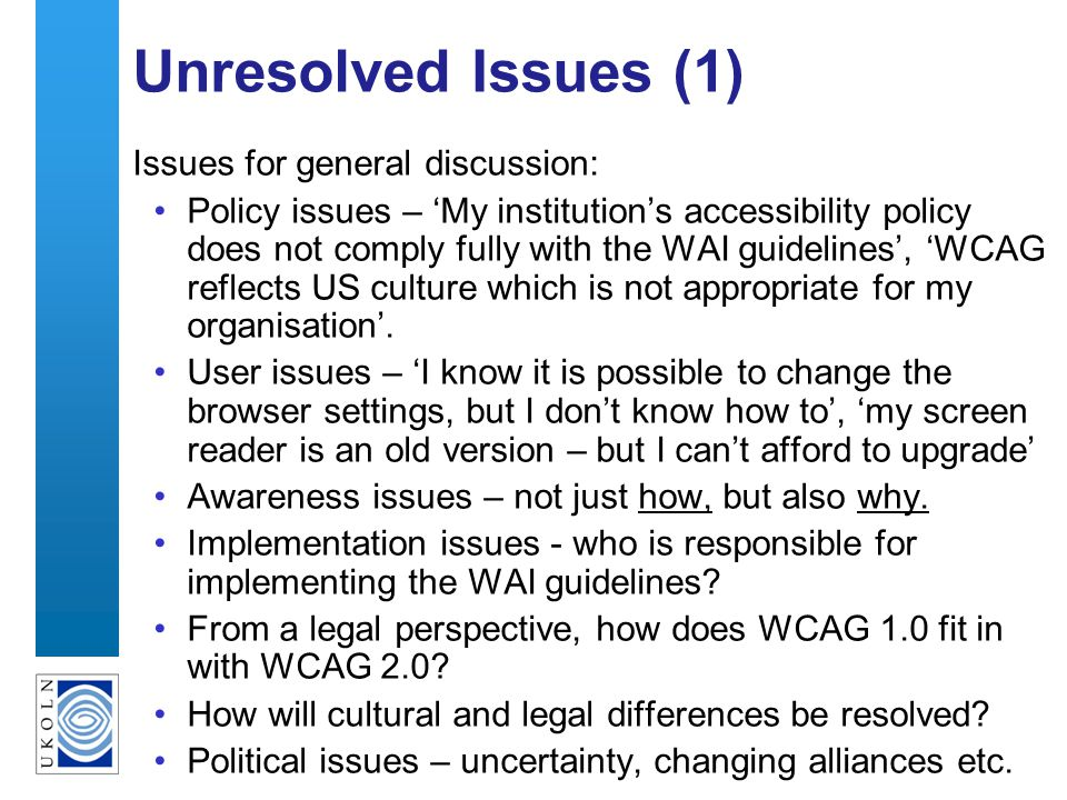 35 Unresolved Issues (1) Issues for general discussion: Policy issues – My institutions accessibility policy does not comply fully with the WAI guidelines, WCAG reflects US culture which is not appropriate for my organisation.