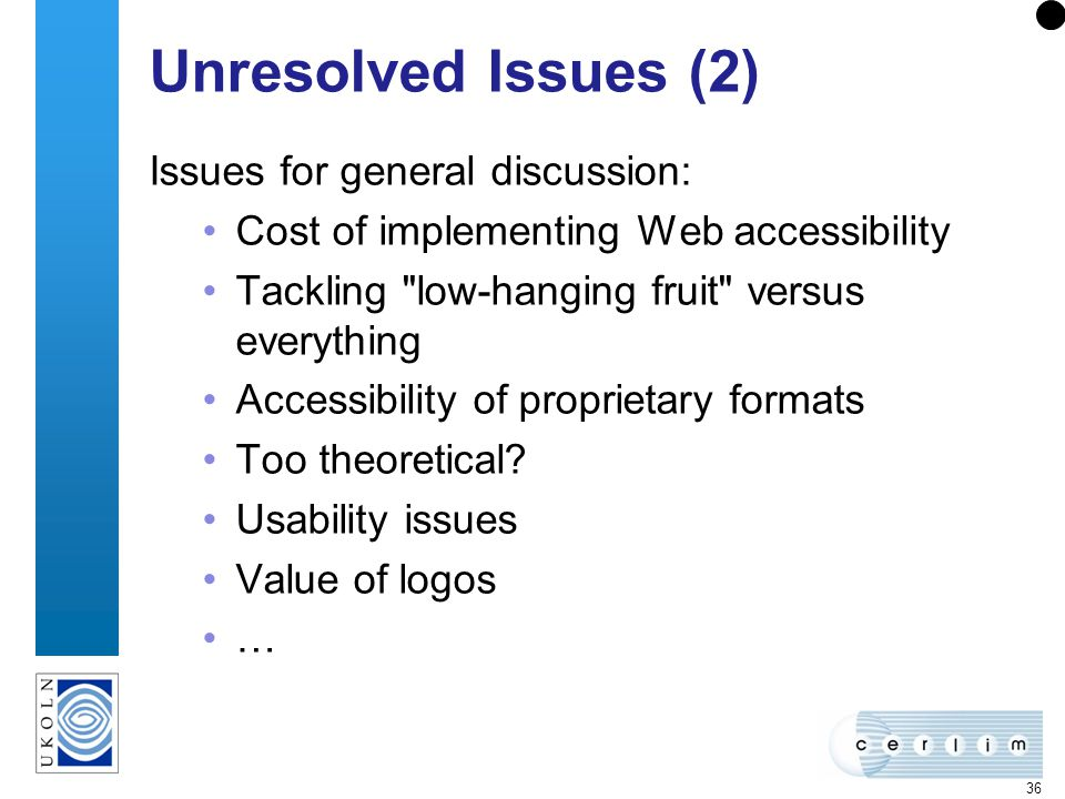 36 Unresolved Issues (2) Issues for general discussion: Cost of implementing Web accessibility Tackling low-hanging fruit versus everything Accessibility of proprietary formats Too theoretical.
