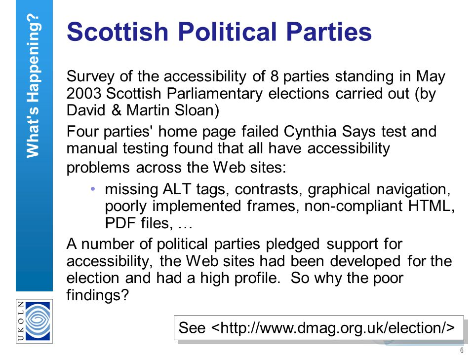 6 Scottish Political Parties Survey of the accessibility of 8 parties standing in May 2003 Scottish Parliamentary elections carried out (by David & Martin Sloan) Four parties home page failed Cynthia Says test and manual testing found that all have accessibility problems across the Web sites: missing ALT tags, contrasts, graphical navigation, poorly implemented frames, non-compliant HTML, PDF files, … A number of political parties pledged support for accessibility, the Web sites had been developed for the election and had a high profile.