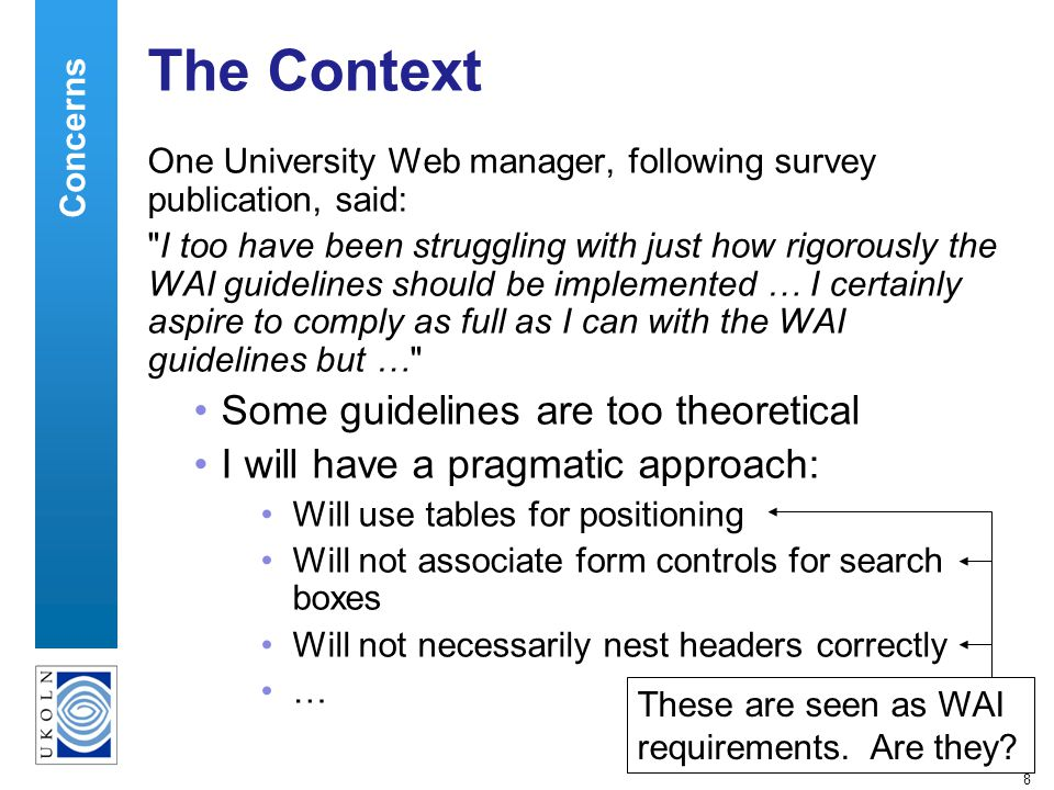 8 The Context One University Web manager, following survey publication, said: I too have been struggling with just how rigorously the WAI guidelines should be implemented … I certainly aspire to comply as full as I can with the WAI guidelines but … Some guidelines are too theoretical I will have a pragmatic approach: Will use tables for positioning Will not associate form controls for search boxes Will not necessarily nest headers correctly … Concerns These are seen as WAI requirements.