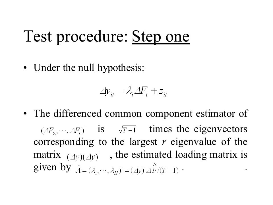 Test procedure: Step one Under the null hypothesis: The differenced common component estimator of is times the eigenvectors corresponding to the largest r eigenvalue of the matrix, the estimated loading matrix is given by..