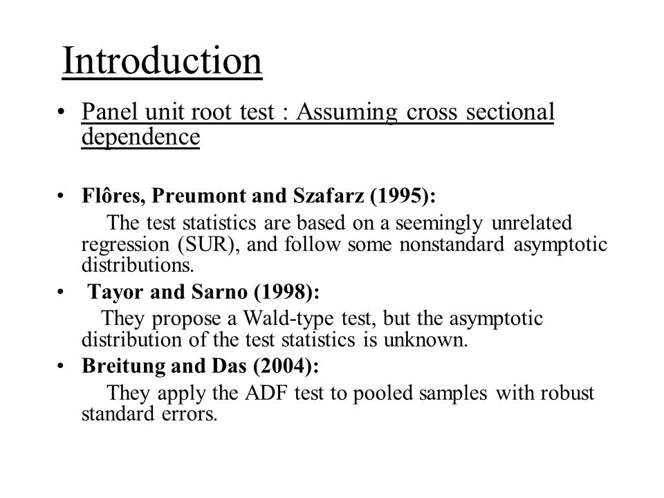 Panel unit root test : Assumming cross sectional dependence Bai and Ng (2001, 2004); Moon and Perron (2004); Phillips and Sul (2003): They all assume that the dependence of the cross- sectional units comes from some common factors, and employ the principal components method to eliminate the common factors (hence the correlation of cross-sectional units), and then apply the ADF type test.