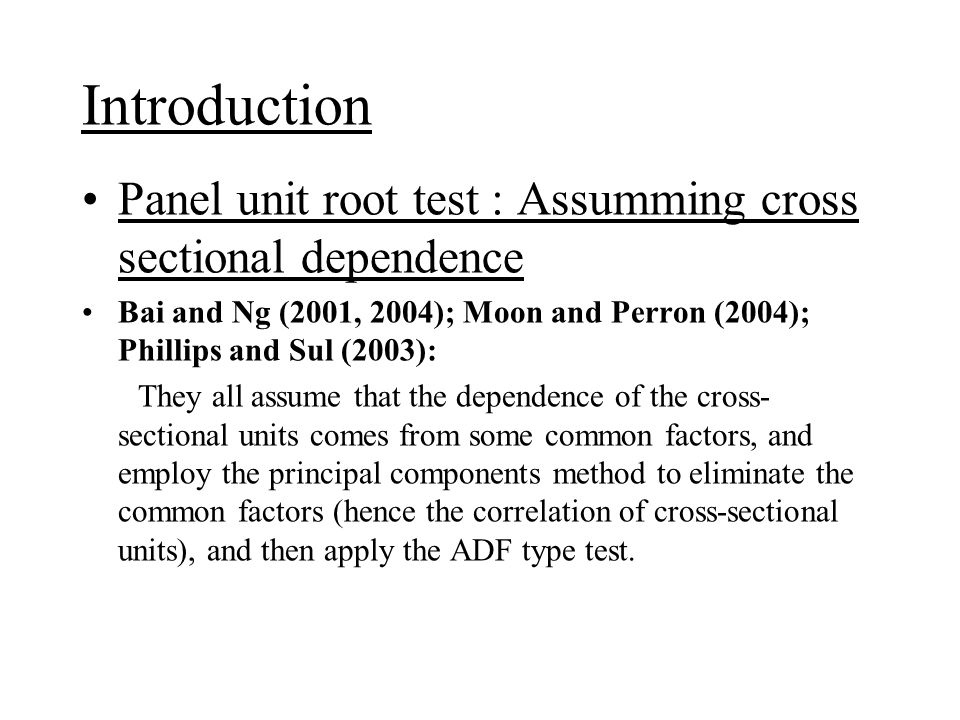 Panel unit root test : Assumming cross sectional dependence Choi (2002) He models the cross-sectional dependency by time-invariant common factors, and employs the demeaning or detrending method developed by Elliott, Rothenberg and Stock (1996) to eliminate the common factors, and then applies the combining p-value test of Choi (2001).