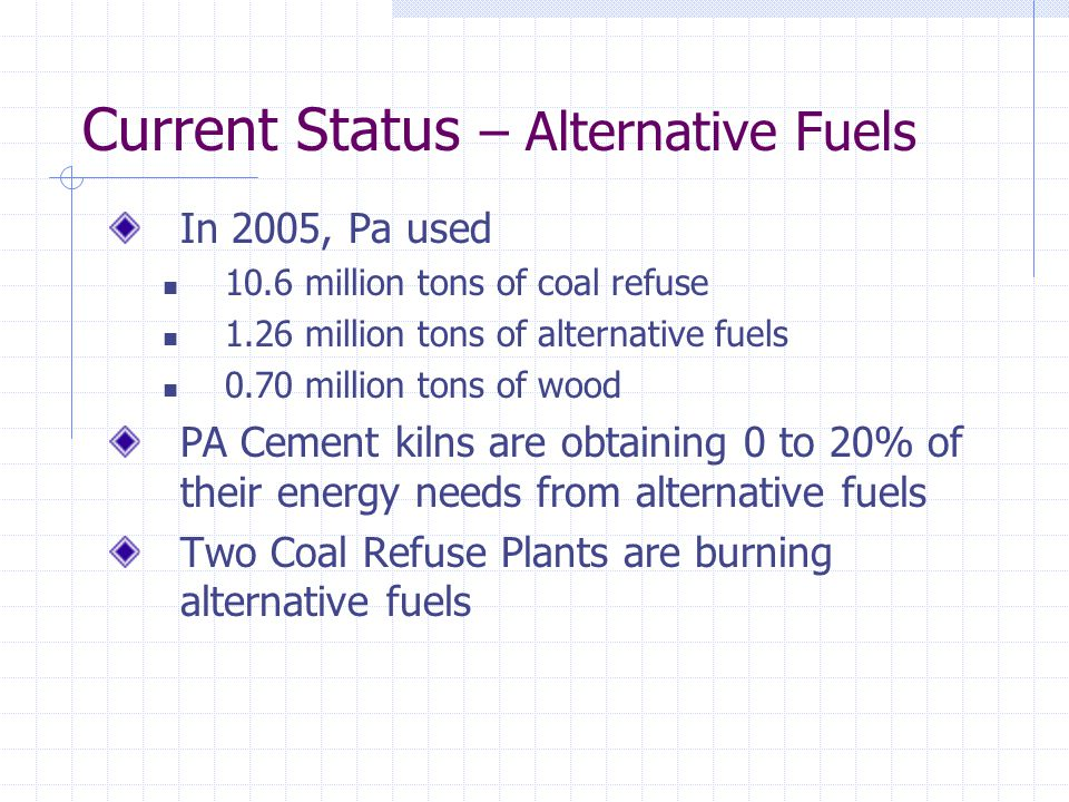 Current Status – Alternative Fuels In 2005, Pa used 10.6 million tons of coal refuse 1.26 million tons of alternative fuels 0.70 million tons of wood PA Cement kilns are obtaining 0 to 20% of their energy needs from alternative fuels Two Coal Refuse Plants are burning alternative fuels