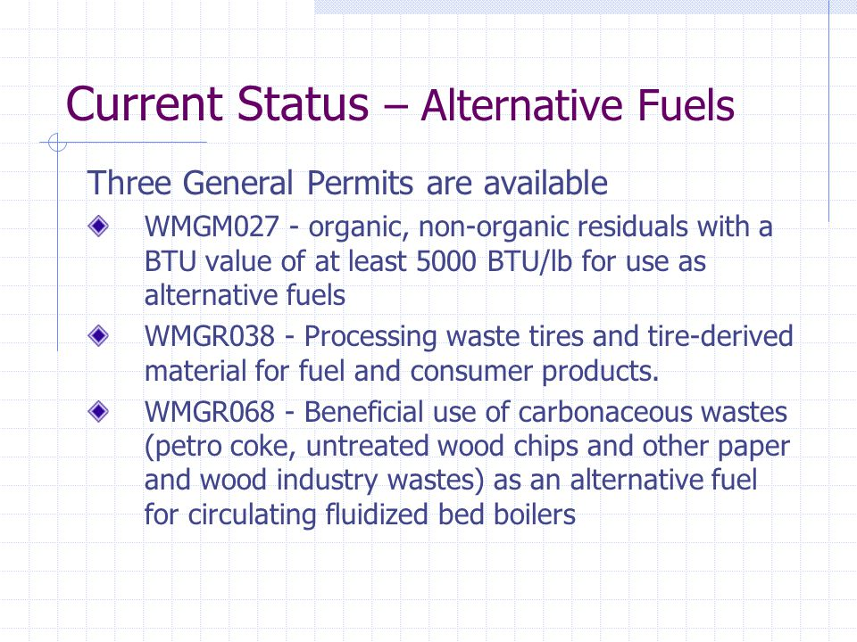 Current Status – Alternative Fuels Three General Permits are available WMGM027 - organic, non-organic residuals with a BTU value of at least 5000 BTU/lb for use as alternative fuels WMGR038 - Processing waste tires and tire-derived material for fuel and consumer products.