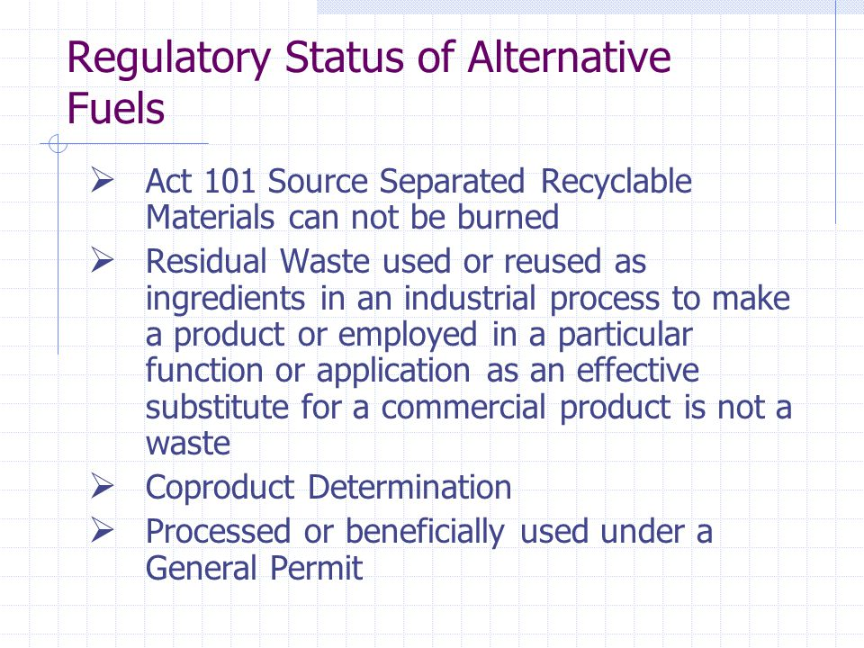 Regulatory Status of Alternative Fuels Act 101 Source Separated Recyclable Materials can not be burned Residual Waste used or reused as ingredients in an industrial process to make a product or employed in a particular function or application as an effective substitute for a commercial product is not a waste Coproduct Determination Processed or beneficially used under a General Permit