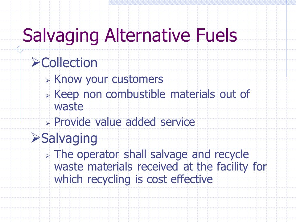 Salvaging Alternative Fuels Collection Know your customers Keep non combustible materials out of waste Provide value added service Salvaging The operator shall salvage and recycle waste materials received at the facility for which recycling is cost effective