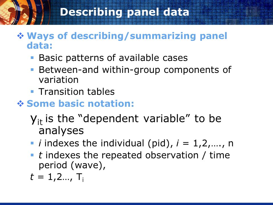 Describing panel data Ways of describing/summarizing panel data: Basic patterns of available cases Between-and within-group components of variation Transition tables Some basic notation: y it is the dependent variable to be analyses i indexes the individual (pid), i = 1,2,…., n t indexes the repeated observation / time period (wave), t = 1,2…, T i