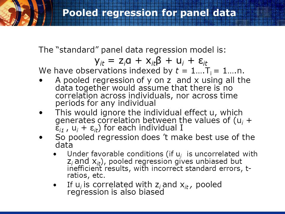 Pooled regression for panel data The standard panel data regression model is: y it = z i α + x it β + u i + ε it We have observations indexed by t = 1….T i = 1….n.