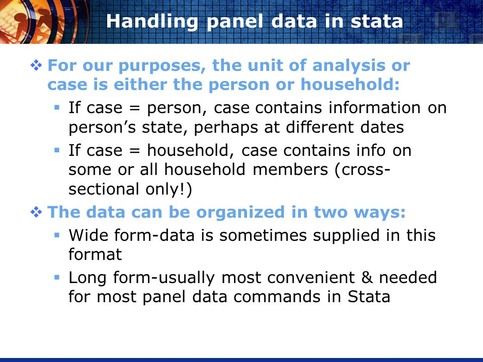 Handling panel data in stata For our purposes, the unit of analysis or case is either the person or household: If case = person, case contains information on persons state, perhaps at different dates If case = household, case contains info on some or all household members (cross- sectional only!) The data can be organized in two ways: Wide form-data is sometimes supplied in this format Long form-usually most convenient & needed for most panel data commands in Stata