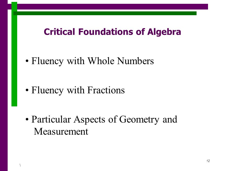 12 Critical Foundations of Algebra Fluency with Whole Numbers Fluency with Fractions Particular Aspects of Geometry and Measurement \