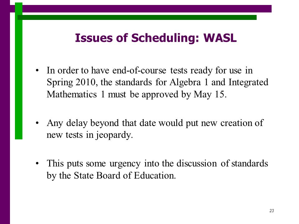 23 Issues of Scheduling: WASL In order to have end-of-course tests ready for use in Spring 2010, the standards for Algebra 1 and Integrated Mathematics 1 must be approved by May 15.