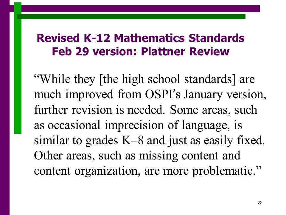 30 Revised K-12 Mathematics Standards Feb 29 version: Plattner Review While they [the high school standards] are much improved from OSPI ' s January version, further revision is needed.