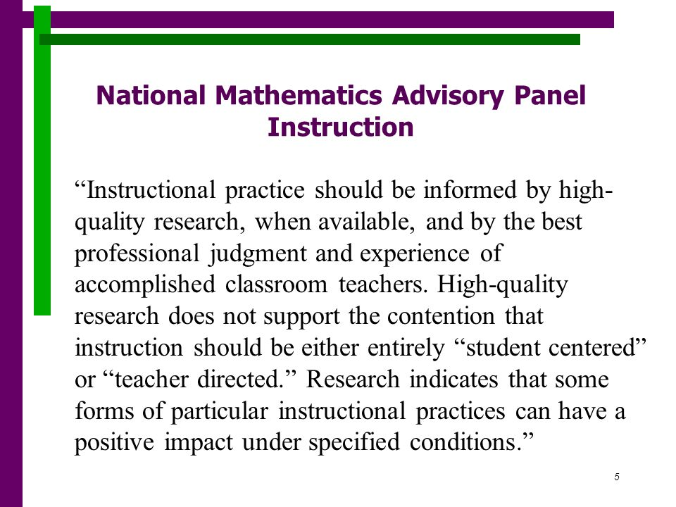 5 National Mathematics Advisory Panel Instruction Instructional practice should be informed by high- quality research, when available, and by the best professional judgment and experience of accomplished classroom teachers.