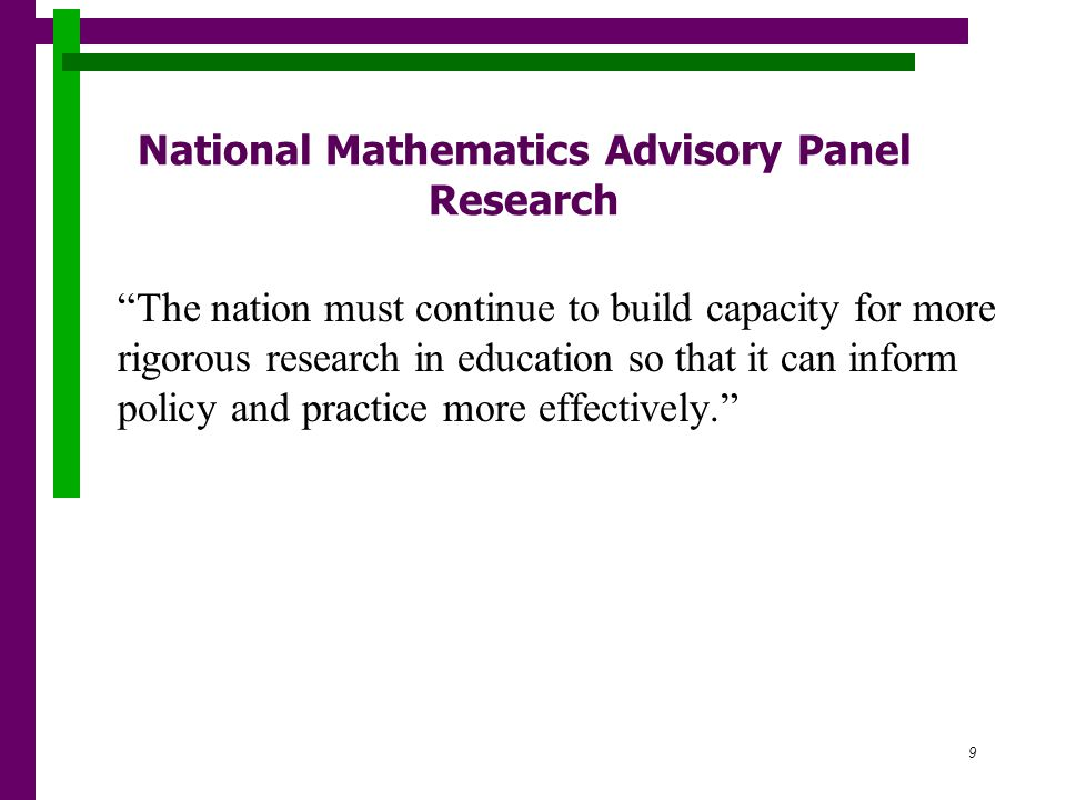 9 National Mathematics Advisory Panel Research The nation must continue to build capacity for more rigorous research in education so that it can inform policy and practice more effectively.