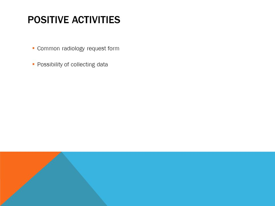 POSITIVE ACTIVITIES Common radiology request form Possibility of collecting data