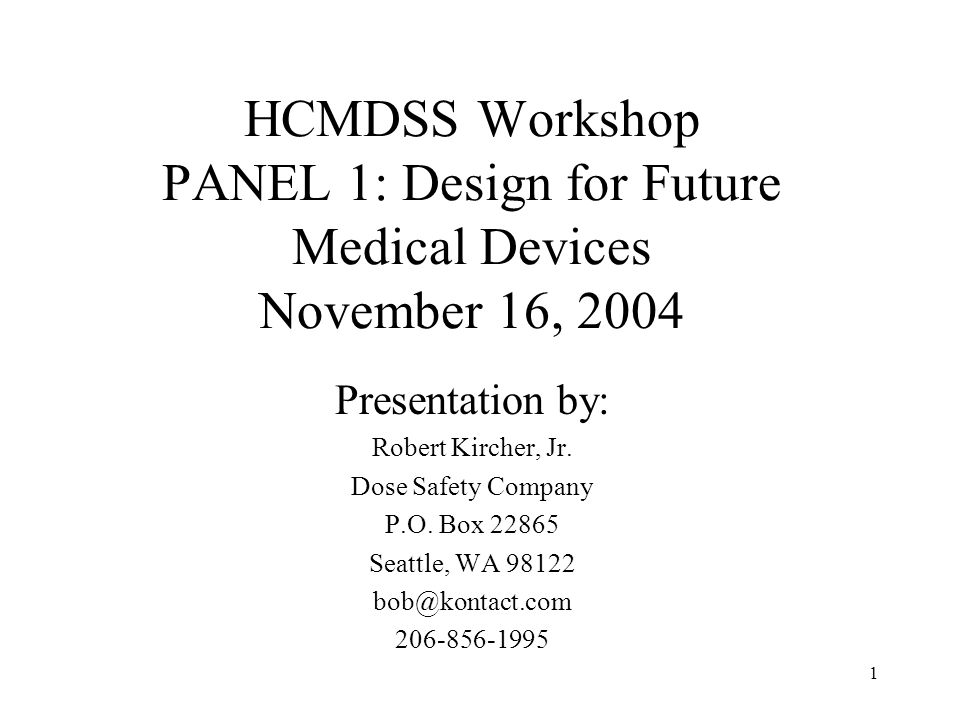 1 HCMDSS Workshop PANEL 1: Design for Future Medical Devices November 16, 2004 Presentation by: Robert Kircher, Jr.