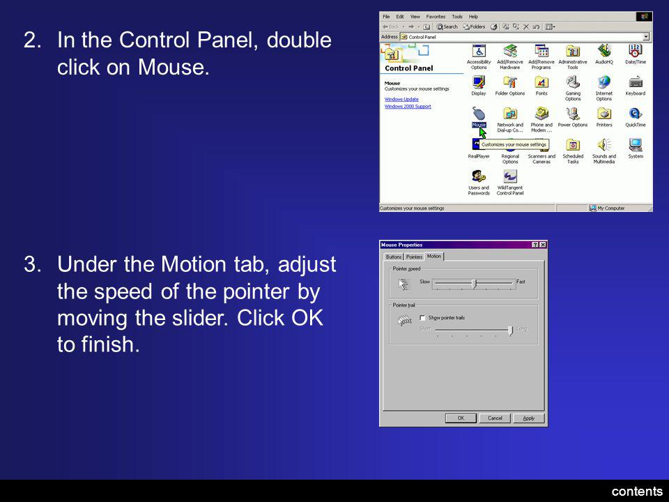 2.In the Control Panel, double click on Mouse. 3.Under the Motion tab, adjust the speed of the pointer by moving the slider. Click OK to finish. conte