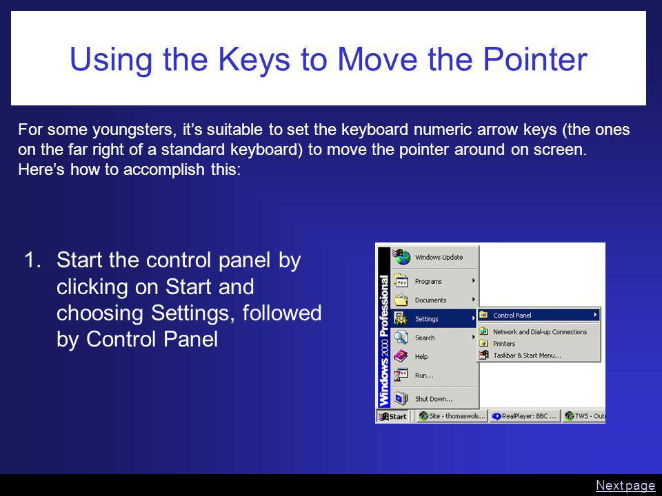 Using the Keys to Move the Pointer For some youngsters, its suitable to set the keyboard numeric arrow keys (the ones on the far right of a standard keyboard) to move the pointer around on screen.