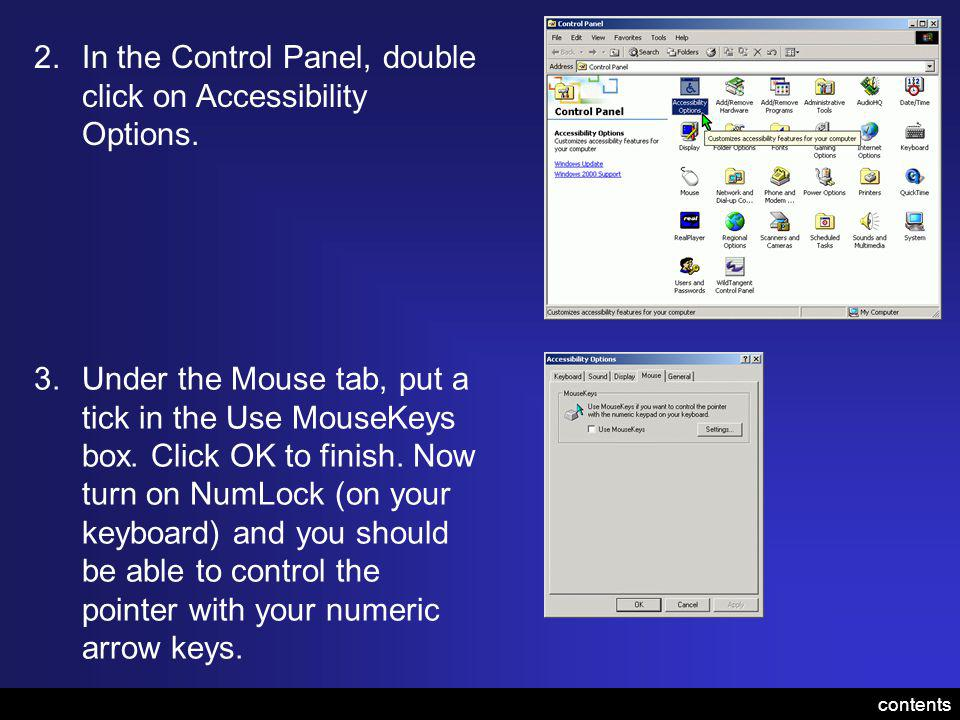 2.In the Control Panel, double click on Accessibility Options. 3.Under the Mouse tab, put a tick in the Use MouseKeys box. Click OK to finish. Now tur