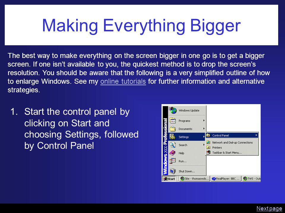 Making Everything Bigger The best way to make everything on the screen bigger in one go is to get a bigger screen. If one isnt available to you, the q
