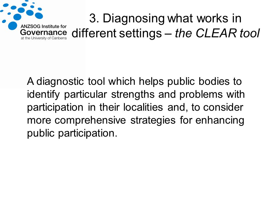 3. Diagnosing what works in different settings – the CLEAR tool A diagnostic tool which helps public bodies to identify particular strengths and probl
