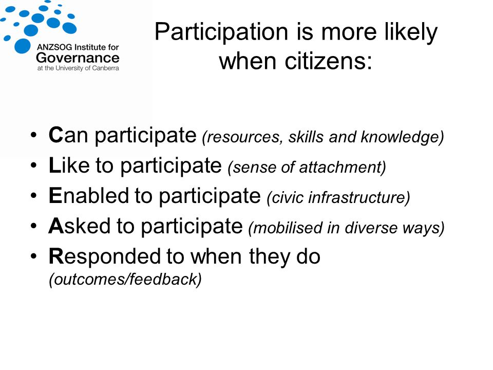 Participation is more likely when citizens: Can participate (resources, skills and knowledge) Like to participate (sense of attachment) Enabled to participate (civic infrastructure) Asked to participate (mobilised in diverse ways) Responded to when they do (outcomes/feedback)