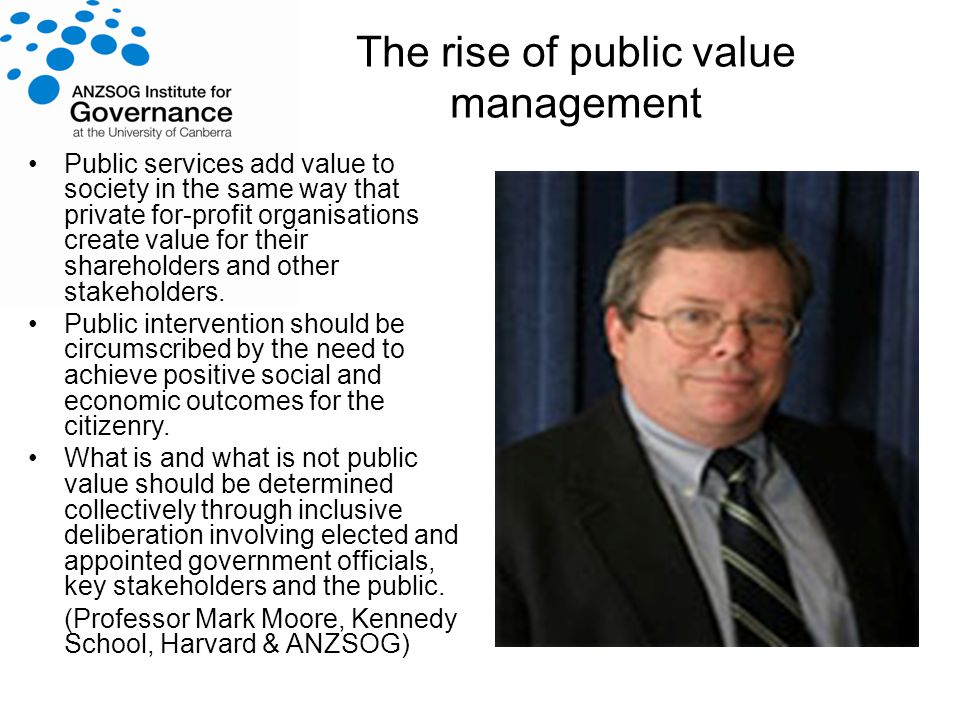 The rise of public value management Public services add value to society in the same way that private for-profit organisations create value for their shareholders and other stakeholders.
