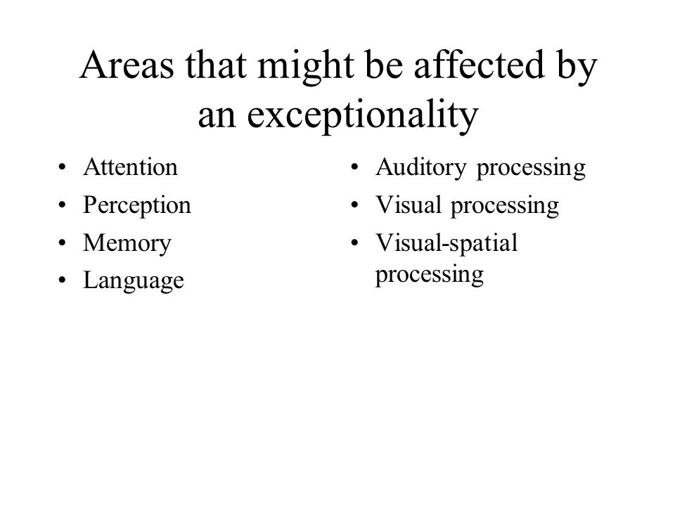 Areas that might be affected by an exceptionality Attention Perception Memory Language Auditory processing Visual processing Visual-spatial processing