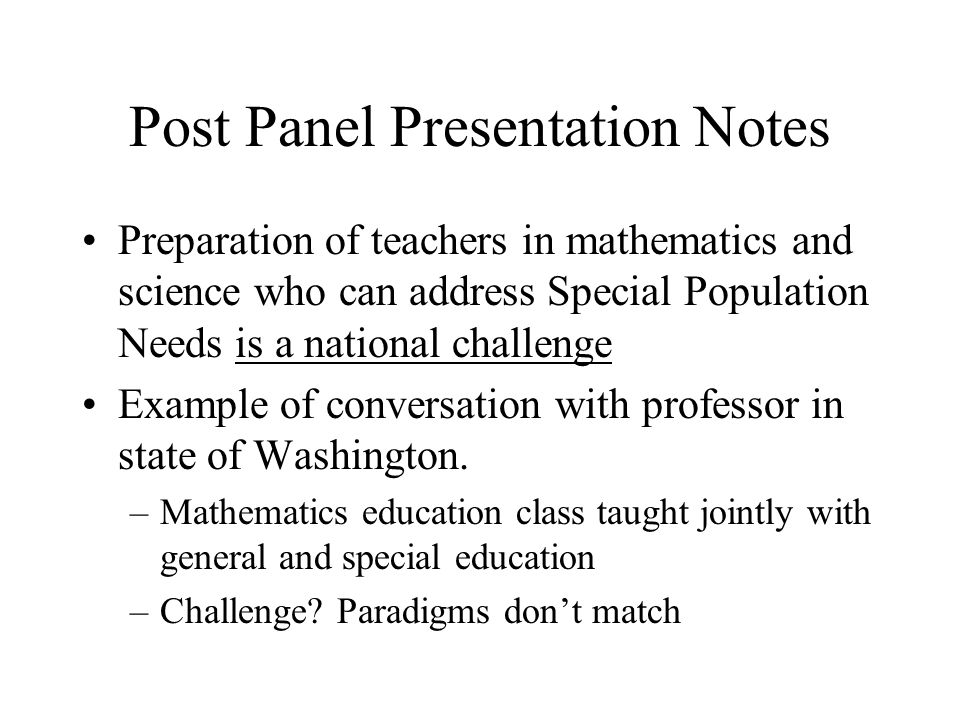Post Panel Presentation Notes Preparation of teachers in mathematics and science who can address Special Population Needs is a national challenge Example of conversation with professor in state of Washington.